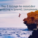 Top 3 things to consider getting a travel insurance